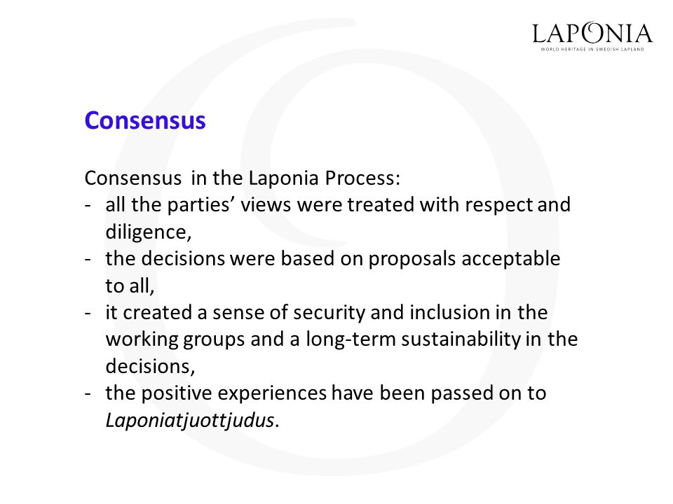 Consensus Consensus in the Laponia Process: -all the parties' views were treated with respect and diligence, -the decisions were based on proposals acceptable to all, -it created a sense of security and inclusion in the working groups and a long-term sustainability in the decisions, -the positive experiences have been passed on to Laponiatju­ottjudus.