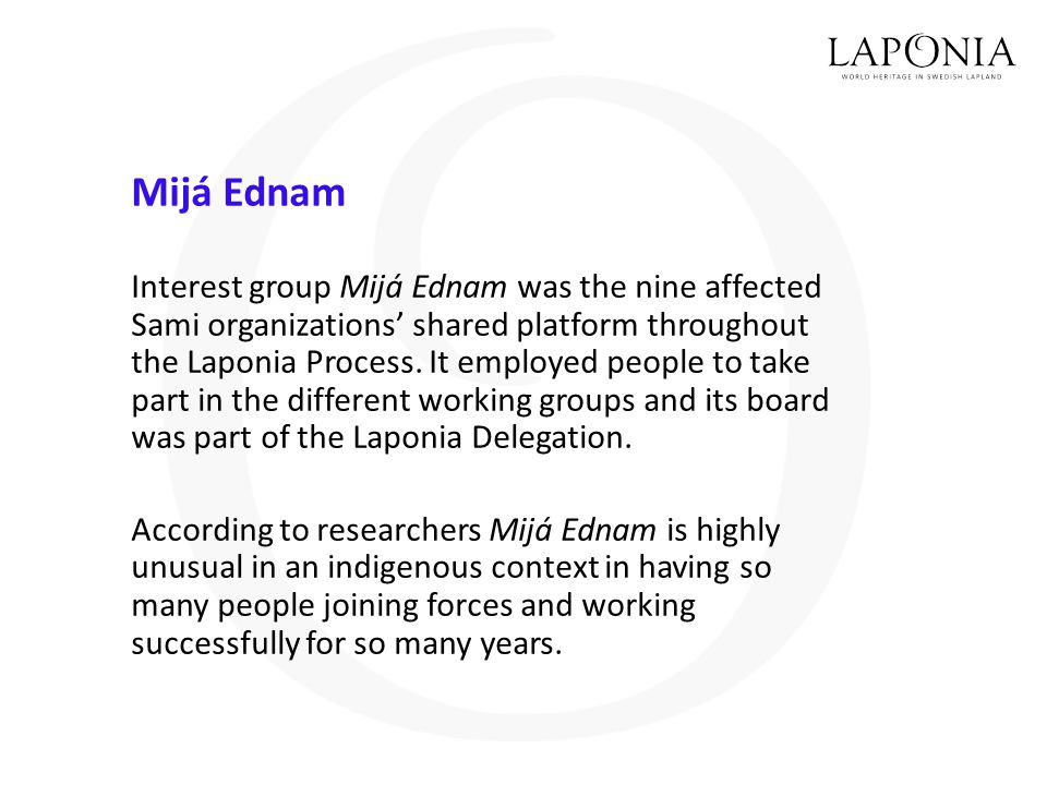 Mijá Ednam Interest group Mijá Ednam was the nine affected Sami organizations' shared platform throughout the Laponia Process. It employed people to t