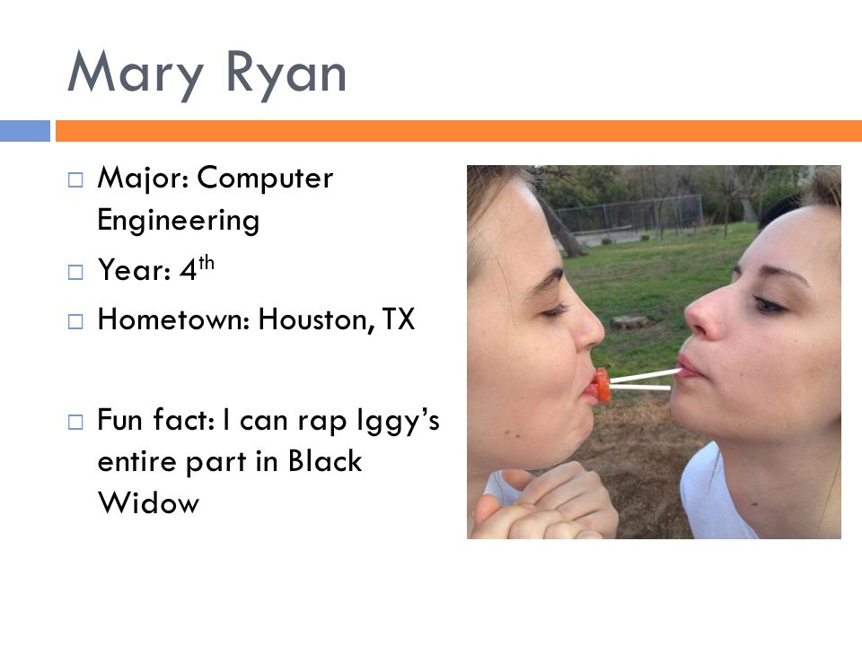 Mary Ryan  Major: Computer Engineering  Year: 4 th  Hometown: Houston, TX  Fun fact: I can rap Iggy's entire part in Black Widow