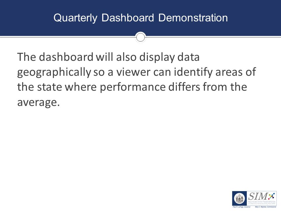 Quarterly Dashboard Demonstration The dashboard will also display data geographically so a viewer can identify areas of the state where performance di