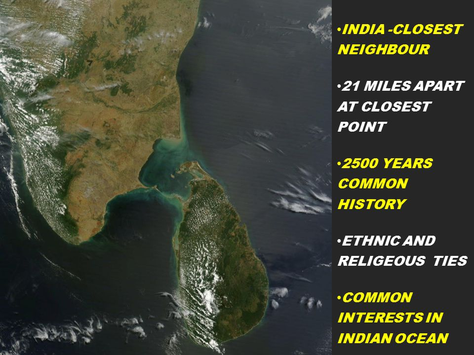 INDIA -CLOSEST NEIGHBOUR 21 MILES APART AT CLOSEST POINT 2500 YEARS COMMON HISTORY ETHNIC AND RELIGEOUS TIES COMMON INTERESTS IN INDIAN OCEAN