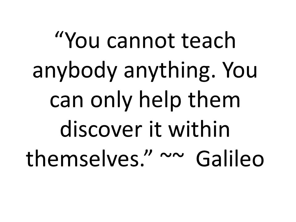 You cannot teach anybody anything.