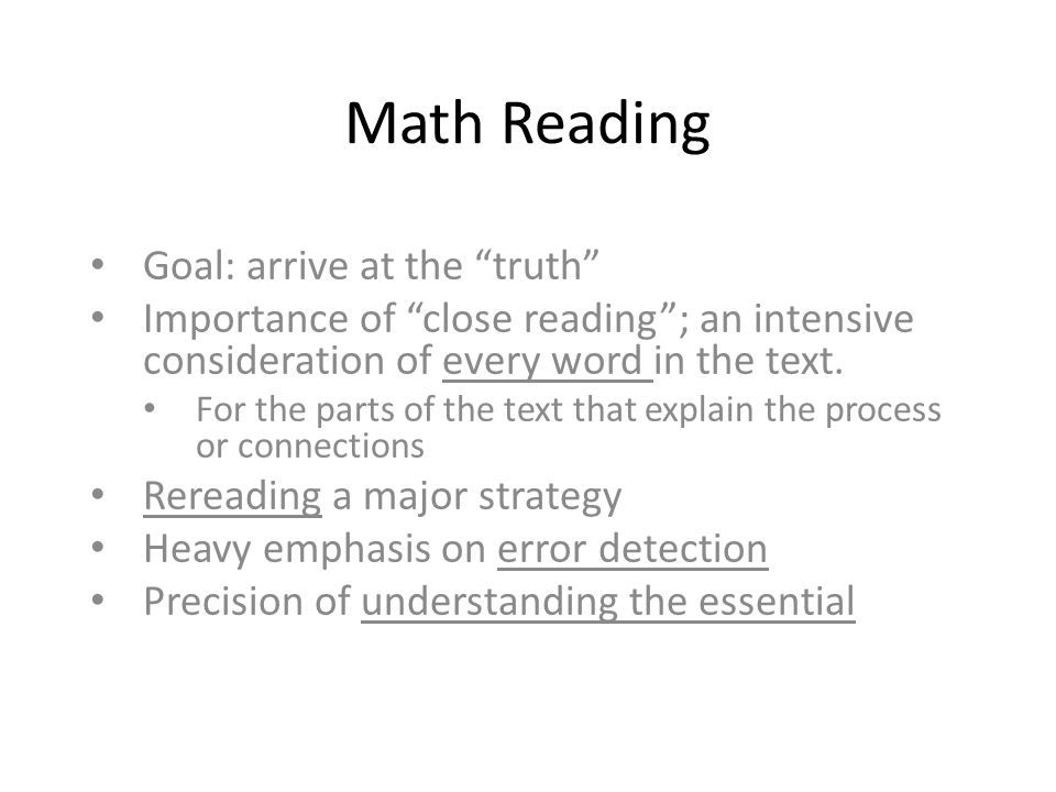 Math Reading Goal: arrive at the truth Importance of close reading ; an intensive consideration of every word in the text.