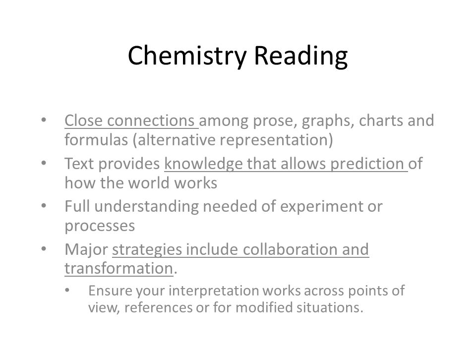 Chemistry Reading Close connections among prose, graphs, charts and formulas (alternative representation) Text provides knowledge that allows prediction of how the world works Full understanding needed of experiment or processes Major strategies include collaboration and transformation.
