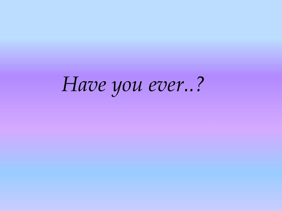Have you ever..