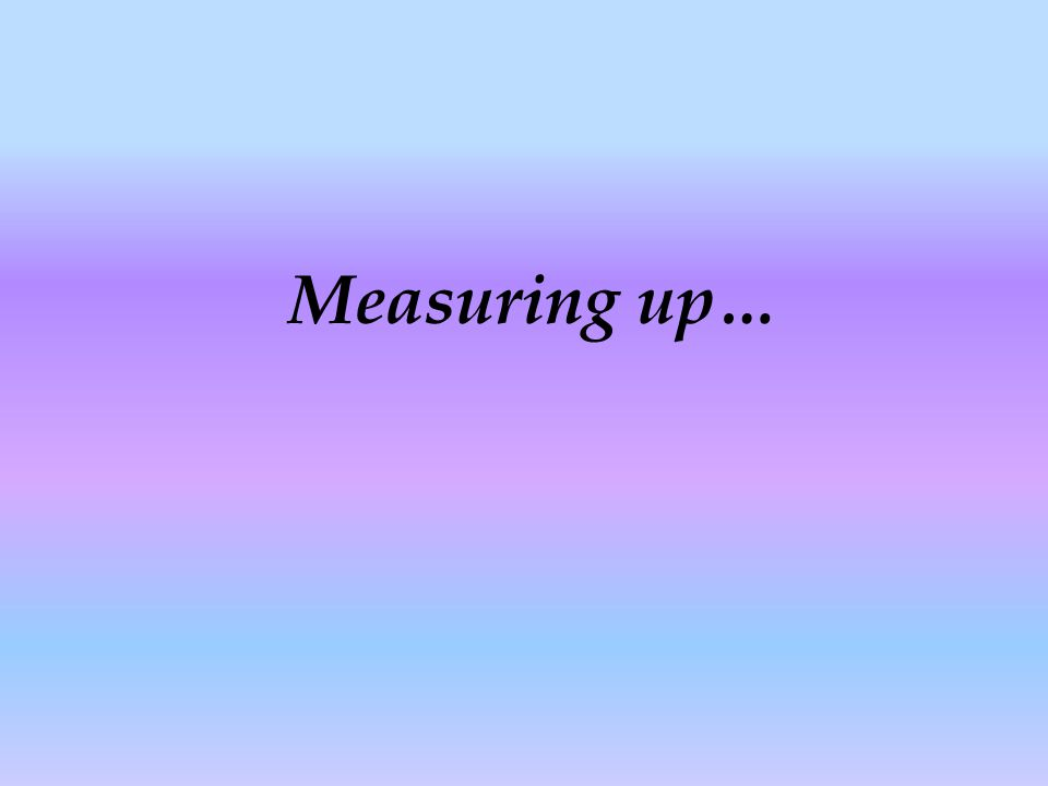 Measuring up…