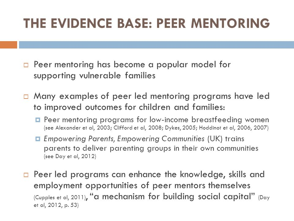 THE EVIDENCE BASE: PEER MENTORING  Peer mentoring has become a popular model for supporting vulnerable families  Many examples of peer led mentoring programs have led to improved outcomes for children and families:  Peer mentoring programs for low-income breastfeeding women (see Alexander et al, 2003; Clifford et al, 2008; Dykes, 2005; Hoddinot et al, 2006, 2007)  Empowering Parents, Empowering Communities (UK) trains parents to deliver parenting groups in their own communities (see Day et al, 2012)  Peer led programs can enhance the knowledge, skills and employment opportunities of peer mentors themselves (Cupples et al, 2011), a mechanism for building social capital (Day et al, 2012, p.