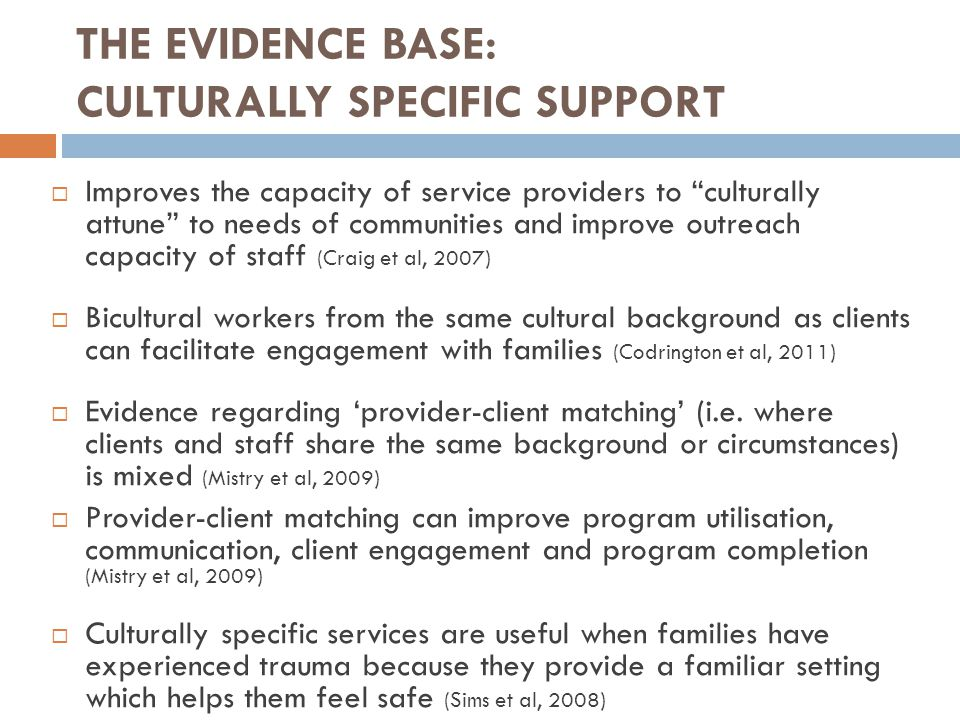 THE EVIDENCE BASE: CULTURALLY SPECIFIC SUPPORT  Improves the capacity of service providers to culturally attune to needs of communities and improve outreach capacity of staff (Craig et al, 2007)  Bicultural workers from the same cultural background as clients can facilitate engagement with families (Codrington et al, 2011)  Evidence regarding 'provider-client matching' (i.e.