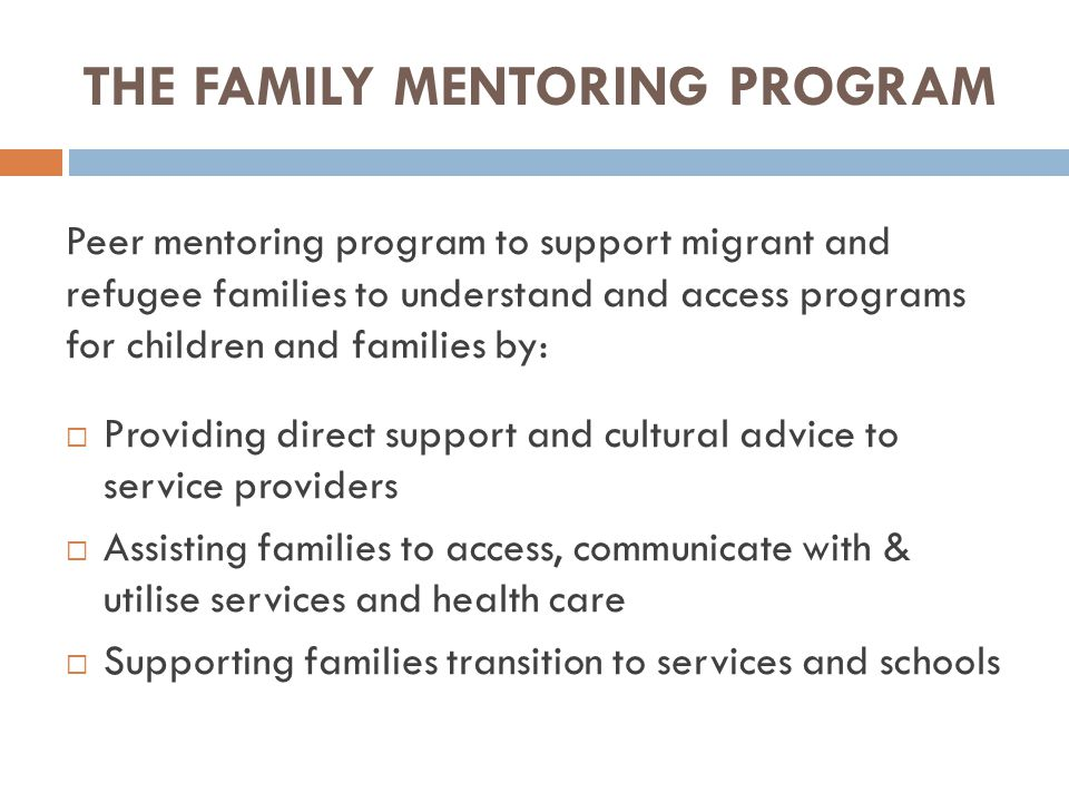 THE FAMILY MENTORING PROGRAM Peer mentoring program to support migrant and refugee families to understand and access programs for children and families by:  Providing direct support and cultural advice to service providers  Assisting families to access, communicate with & utilise services and health care  Supporting families transition to services and schools