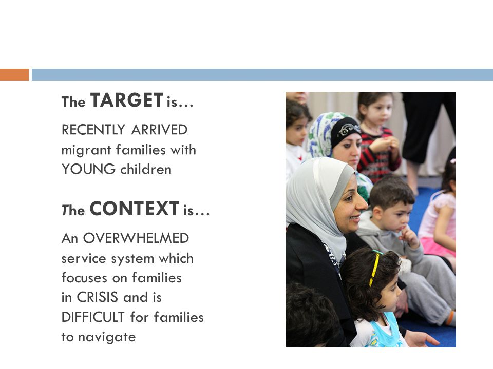 The TARGET is… RECENTLY ARRIVED migrant families with YOUNG children The CONTEXT is… An OVERWHELMED service system which focuses on families in CRISIS and is DIFFICULT for families to navigate