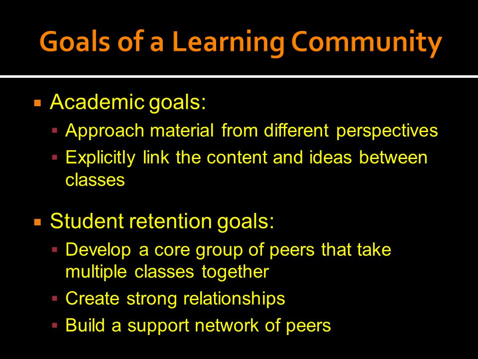  Academic goals:  Approach material from different perspectives  Explicitly link the content and ideas between classes  Student retention goals:  Develop a core group of peers that take multiple classes together  Create strong relationships  Build a support network of peers