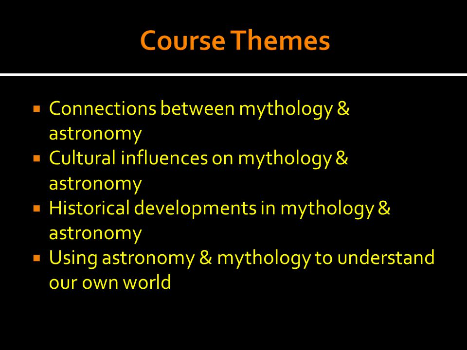  Connections between mythology & astronomy  Cultural influences on mythology & astronomy  Historical developments in mythology & astronomy  Using astronomy & mythology to understand our own world