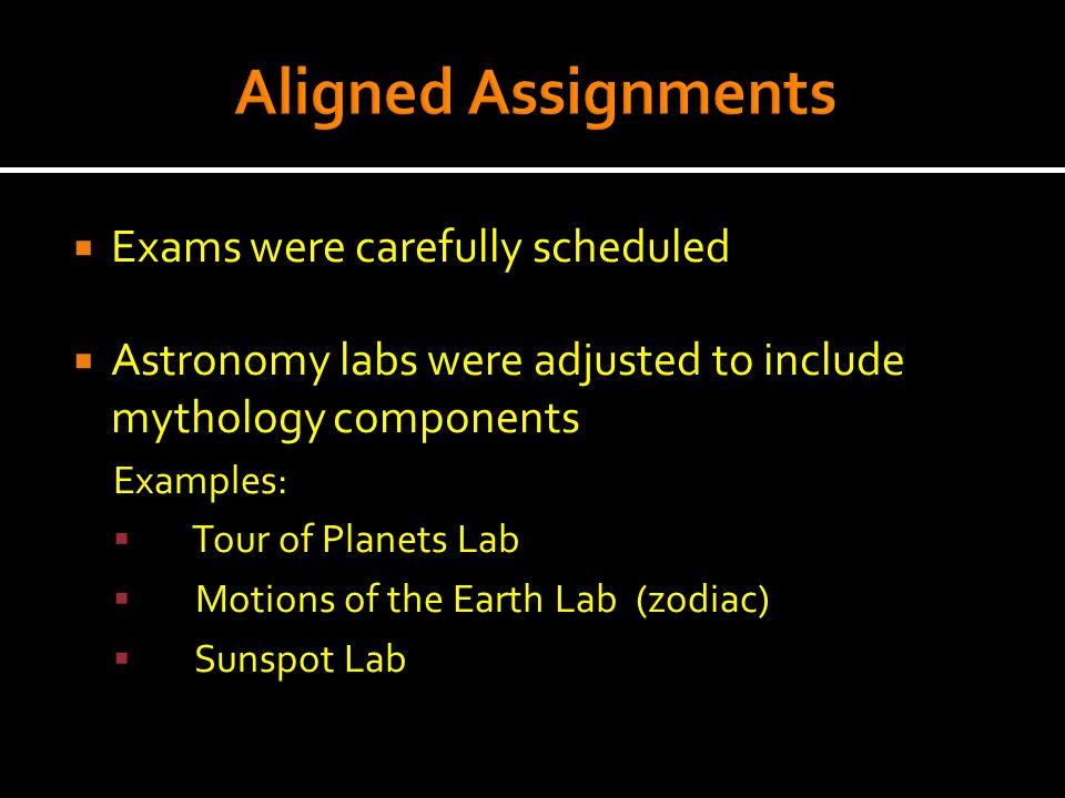  Exams were carefully scheduled  Astronomy labs were adjusted to include mythology components Examples:  Tour of Planets Lab  Motions of the Earth Lab (zodiac)  Sunspot Lab