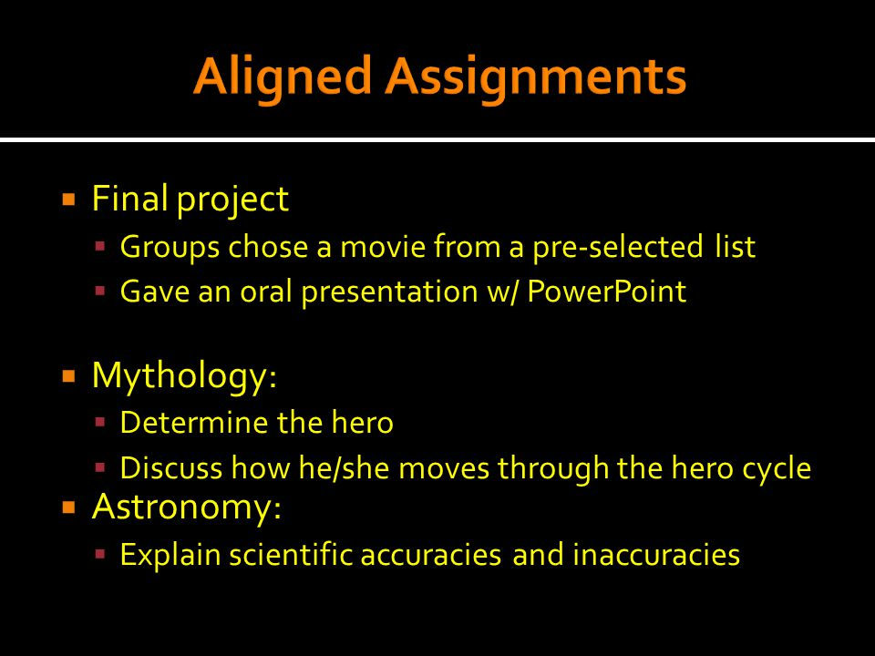  Final project  Groups chose a movie from a pre-selected list  Gave an oral presentation w/ PowerPoint  Mythology:  Determine the hero  Discuss how he/she moves through the hero cycle  Astronomy:  Explain scientific accuracies and inaccuracies