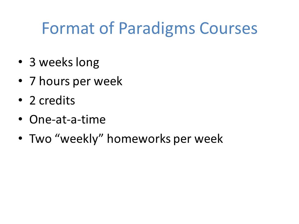 Format of Paradigms Courses 3 weeks long 7 hours per week 2 credits One-at-a-time Two weekly homeworks per week