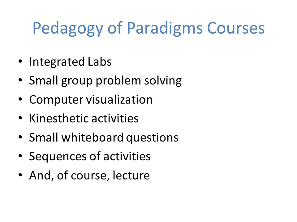 Pedagogy of Paradigms Courses Integrated Labs Small group problem solving Computer visualization Kinesthetic activities Small whiteboard questions Sequences of activities And, of course, lecture