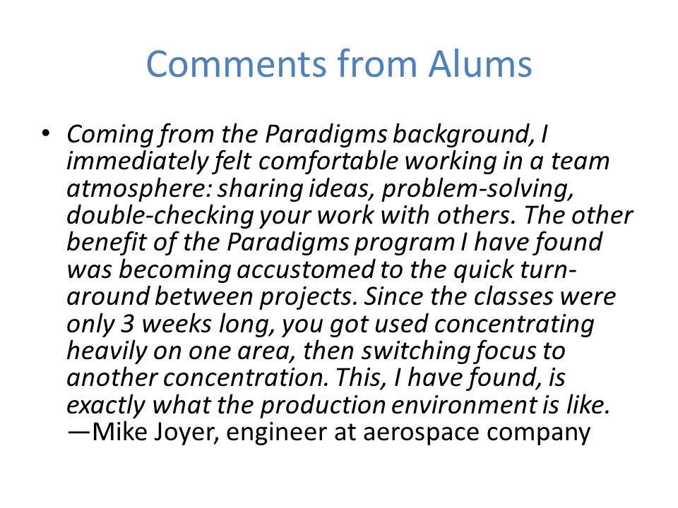 Comments from Alums Coming from the Paradigms background, I immediately felt comfortable working in a team atmosphere: sharing ideas, problem-solving, double-checking your work with others.