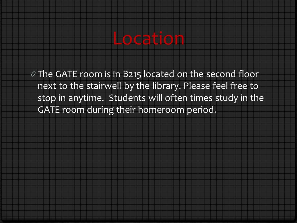 Location 0 The GATE room is in B215 located on the second floor next to the stairwell by the library.