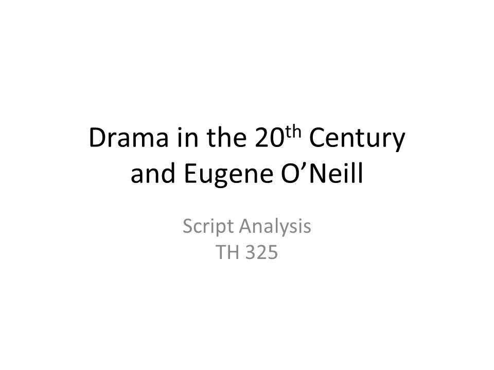 Drama in the 20 th Century and Eugene O'Neill Script Analysis TH 325