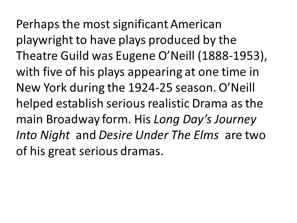 Perhaps the most significant American playwright to have plays produced by the Theatre Guild was Eugene O'Neill (1888-1953), with five of his plays ap