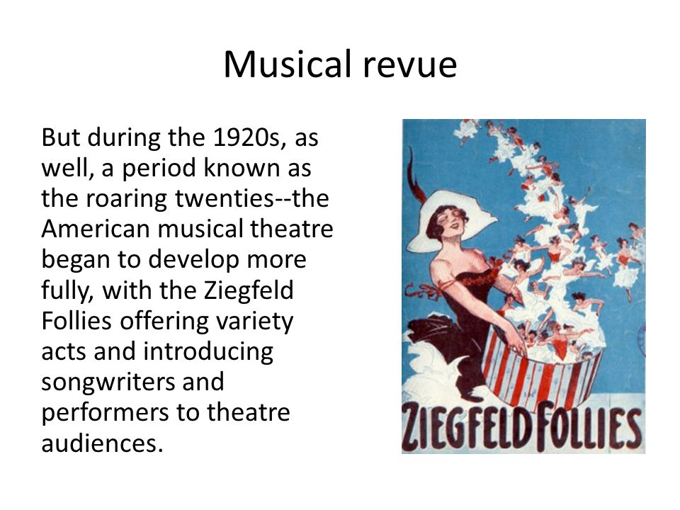 Musical revue But during the 1920s, as well, a period known as the roaring twenties--the American musical theatre began to develop more fully, with the Ziegfeld Follies offering variety acts and introducing songwriters and performers to theatre audiences.