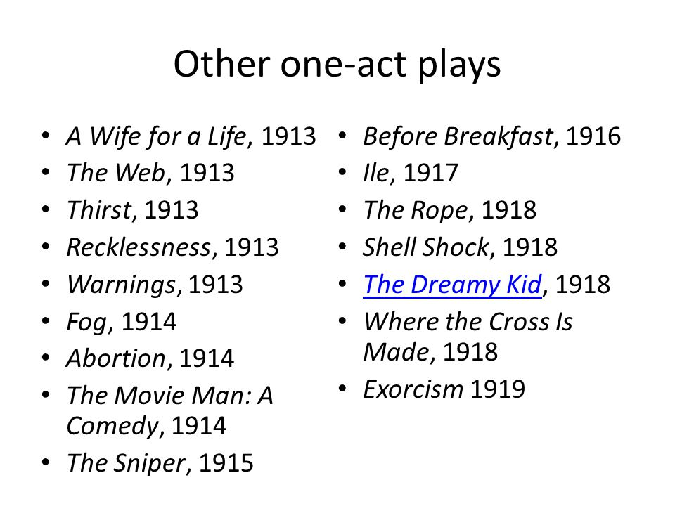 Other one-act plays A Wife for a Life, 1913 The Web, 1913 Thirst, 1913 Recklessness, 1913 Warnings, 1913 Fog, 1914 Abortion, 1914 The Movie Man: A Comedy, 1914 The Sniper, 1915 Before Breakfast, 1916 Ile, 1917 The Rope, 1918 Shell Shock, 1918 The Dreamy Kid, 1918 The Dreamy Kid Where the Cross Is Made, 1918 Exorcism 1919