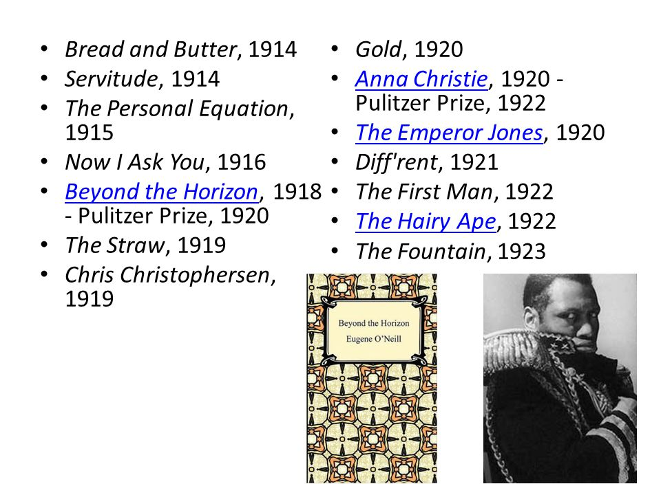 Bread and Butter, 1914 Servitude, 1914 The Personal Equation, 1915 Now I Ask You, 1916 Beyond the Horizon, 1918 - Pulitzer Prize, 1920 Beyond the Horizon The Straw, 1919 Chris Christophersen, 1919 Gold, 1920 Anna Christie, 1920 - Pulitzer Prize, 1922 Anna Christie The Emperor Jones, 1920 The Emperor Jones Diff rent, 1921 The First Man, 1922 The Hairy Ape, 1922 The Hairy Ape The Fountain, 1923