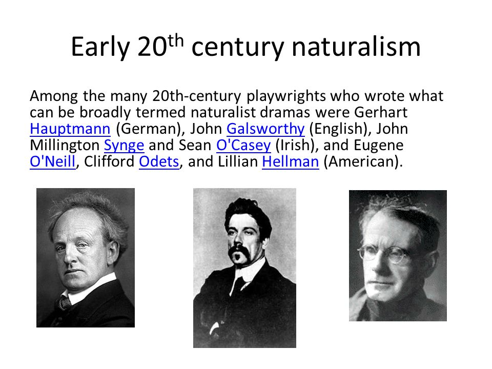 Early 20 th century naturalism Among the many 20th-century playwrights who wrote what can be broadly termed naturalist dramas were Gerhart Hauptmann (German), John Galsworthy (English), John Millington Synge and Sean O Casey (Irish), and Eugene O Neill, Clifford Odets, and Lillian Hellman (American).