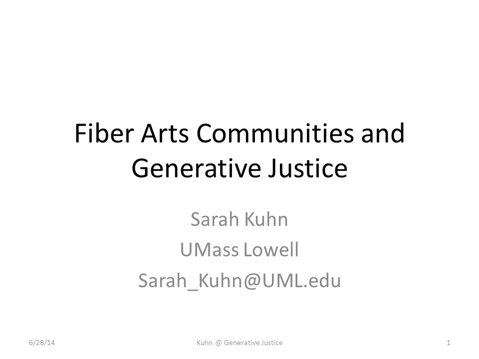 Fiber Arts Communities and Generative Justice Sarah Kuhn UMass Lowell Sarah_Kuhn@UML.edu 6/28/14Kuhn @ Generative Justice1
