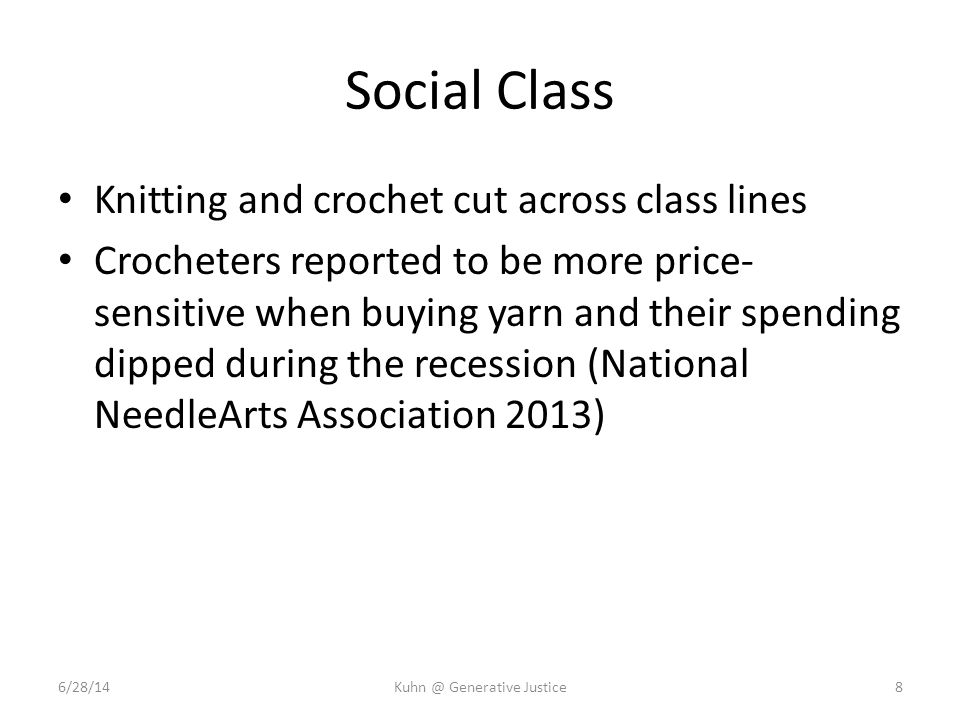 Social Class Knitting and crochet cut across class lines Crocheters reported to be more price- sensitive when buying yarn and their spending dipped during the recession (National NeedleArts Association 2013) 6/28/14Kuhn @ Generative Justice8