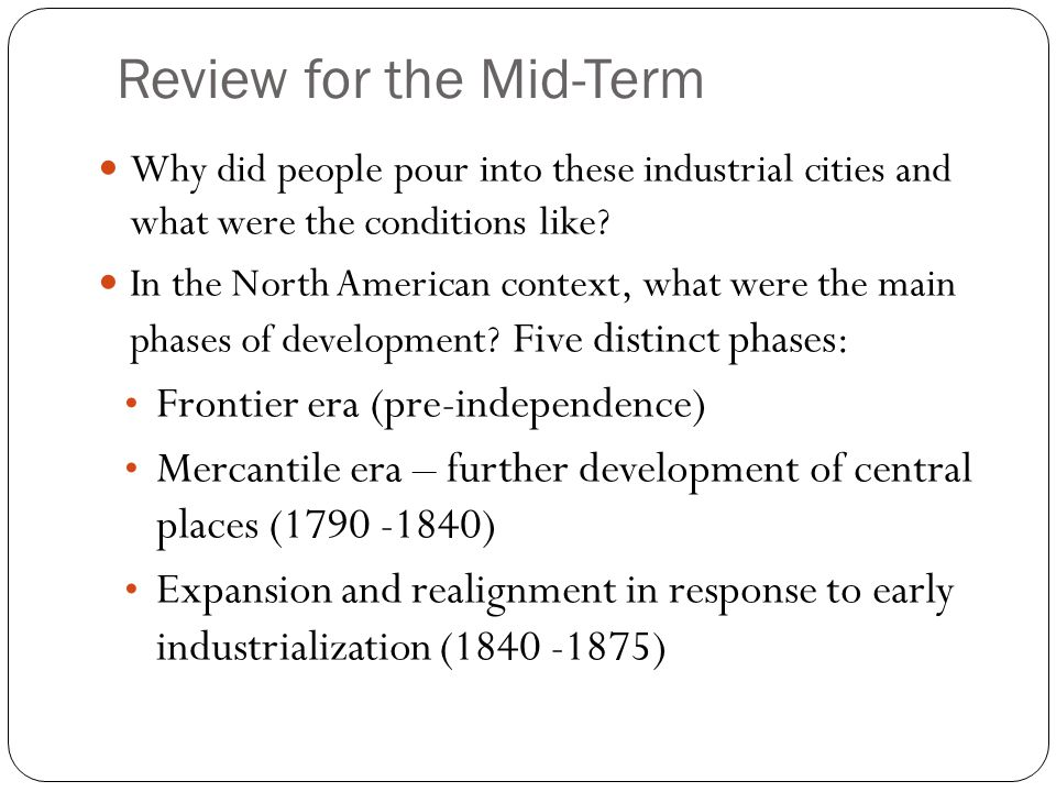 Review for the Mid-Term Why did people pour into these industrial cities and what were the conditions like.