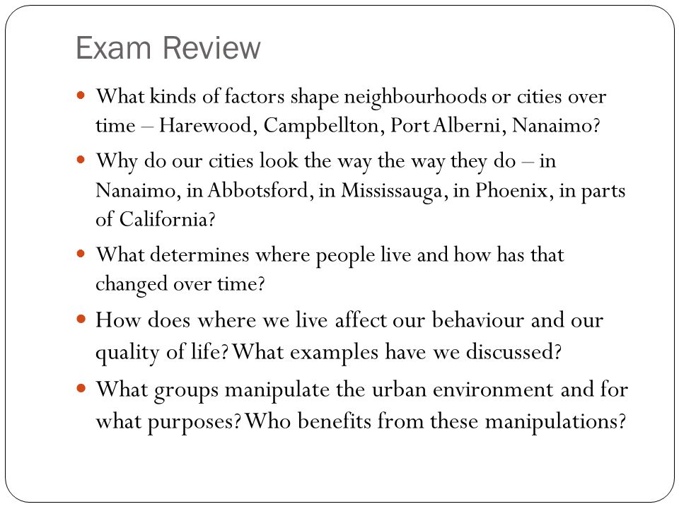 Exam Review What kinds of factors shape neighbourhoods or cities over time – Harewood, Campbellton, Port Alberni, Nanaimo? Why do our cities look the