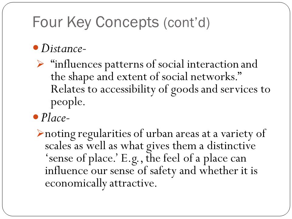 Four Key Concepts (cont'd) Distance-  influences patterns of social interaction and the shape and extent of social networks. Relates to accessibility of goods and services to people.