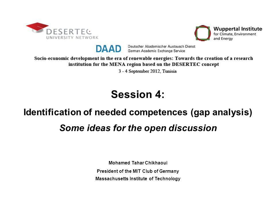 Session 4: Identification of needed competences (gap analysis) Some ideas for the open discussion Mohamed Tahar Chikhaoui President of the MIT Club of Germany Massachusetts Institute of Technology