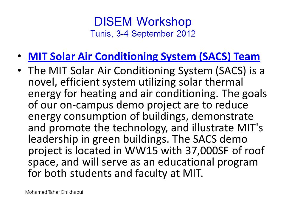 DISEM Workshop Tunis, 3-4 September 2012 MIT Solar Air Conditioning System (SACS) Team The MIT Solar Air Conditioning System (SACS) is a novel, efficient system utilizing solar thermal energy for heating and air conditioning.