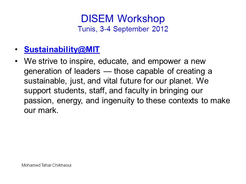 DISEM Workshop Tunis, 3-4 September 2012 Sustainability@MIT We strive to inspire, educate, and empower a new generation of leaders — those capable of creating a sustainable, just, and vital future for our planet.