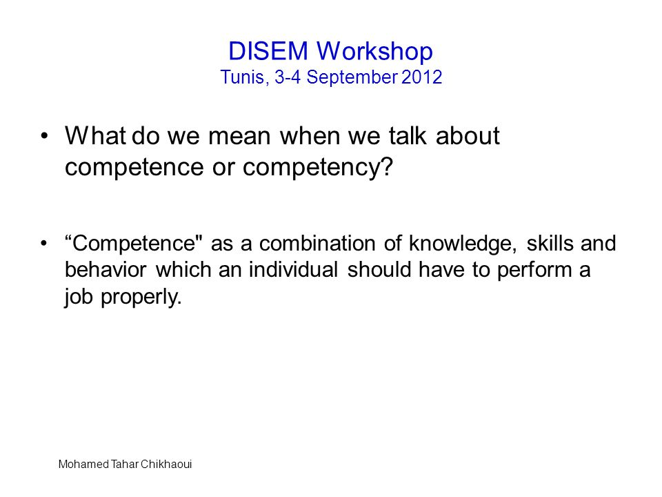 "DISEM Workshop Tunis, 3-4 September 2012 What do we mean when we talk about competence or competency? ""Competence"