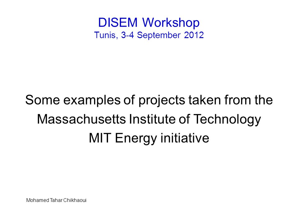 DISEM Workshop Tunis, 3-4 September 2012 Some examples of projects taken from the Massachusetts Institute of Technology MIT Energy initiative Mohamed Tahar Chikhaoui
