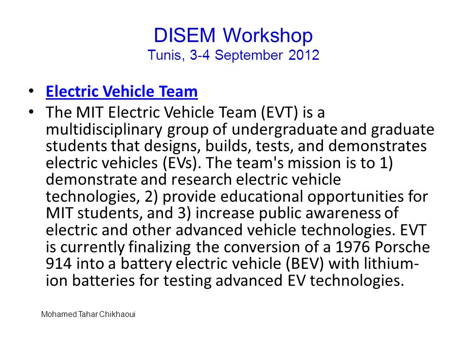 DISEM Workshop Tunis, 3-4 September 2012 Electric Vehicle Team The MIT Electric Vehicle Team (EVT) is a multidisciplinary group of undergraduate and graduate students that designs, builds, tests, and demonstrates electric vehicles (EVs).
