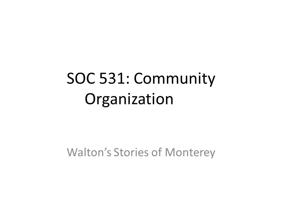 SOC 531: Community Organization Walton's Stories of Monterey