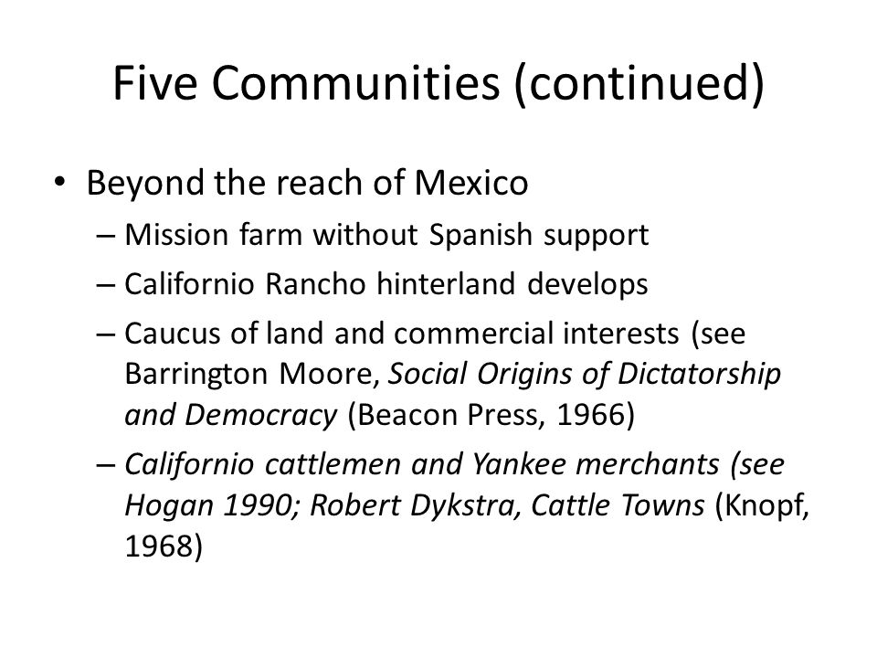 Five Communities (continued) Beyond the reach of Mexico – Mission farm without Spanish support – Californio Rancho hinterland develops – Caucus of land and commercial interests (see Barrington Moore, Social Origins of Dictatorship and Democracy (Beacon Press, 1966) – Californio cattlemen and Yankee merchants (see Hogan 1990; Robert Dykstra, Cattle Towns (Knopf, 1968)