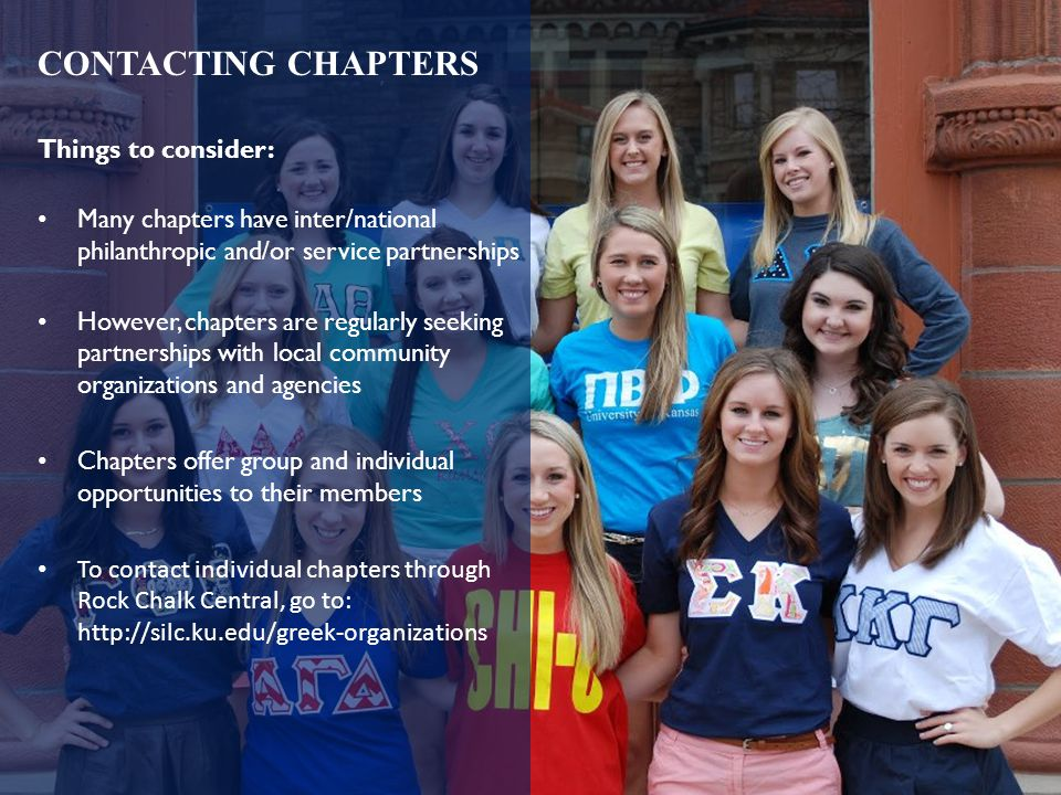 Things to consider: Many chapters have inter/national philanthropic and/or service partnerships However, chapters are regularly seeking partnerships with local community organizations and agencies Chapters offer group and individual opportunities to their members To contact individual chapters through Rock Chalk Central, go to: http://silc.ku.edu/greek-organizations CONTACTING CHAPTERS