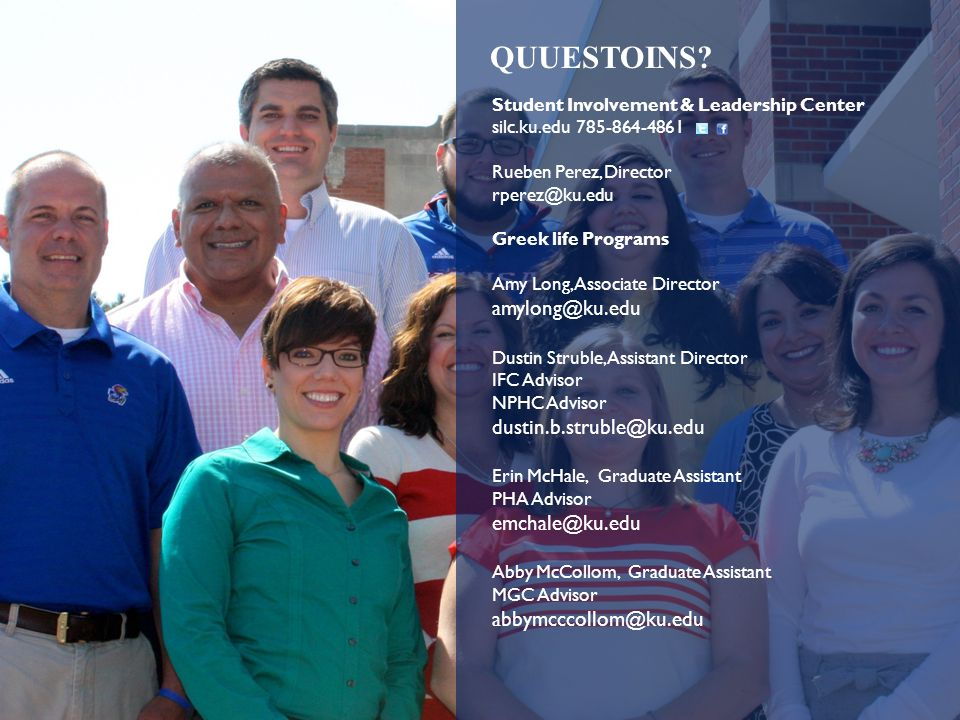 Student Involvement & Leadership Center silc.ku.edu 785-864-4861 Rueben Perez, Director rperez@ku.edu Greek life Programs Amy Long, Associate Director amylong@ku.edu Dustin Struble, Assistant Director IFC Advisor NPHC Advisor dustin.b.struble@ku.edu Erin McHale, Graduate Assistant PHA Advisor emchale@ku.edu Abby McCollom, Graduate Assistant MGC Advisor abbymcccollom@ku.edu QUUESTOINS