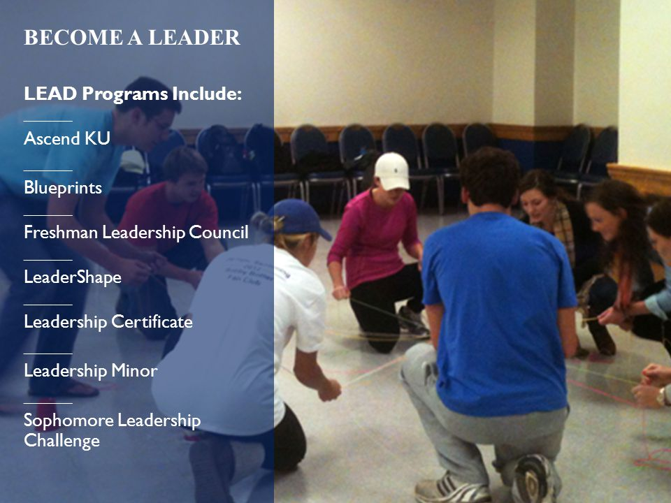 BECOME A LEADER LEAD Programs Include: _____ Ascend KU _____ Blueprints _____ Freshman Leadership Council _____ LeaderShape _____ Leadership Certificate _____ Leadership Minor _____ Sophomore Leadership Challenge