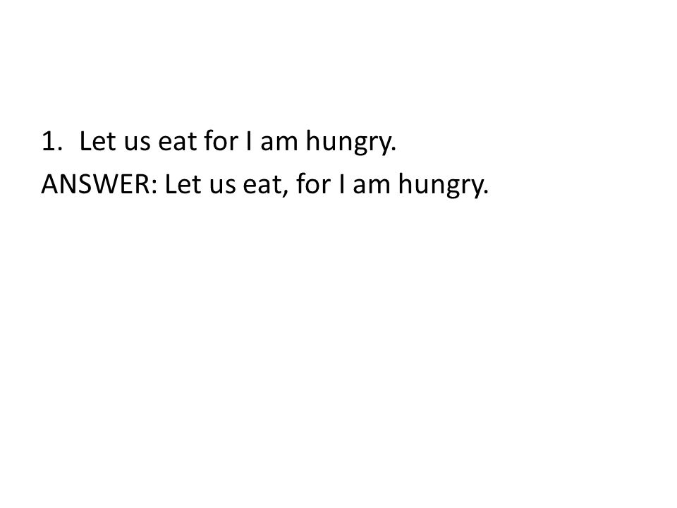 1.Let us eat for I am hungry. ANSWER: Let us eat, for I am hungry.