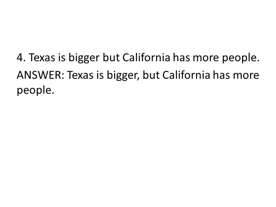 4. Texas is bigger but California has more people.