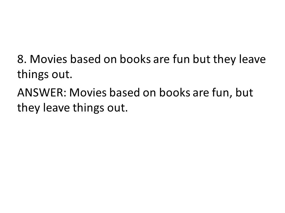 8.Movies based on books are fun but they leave things out.