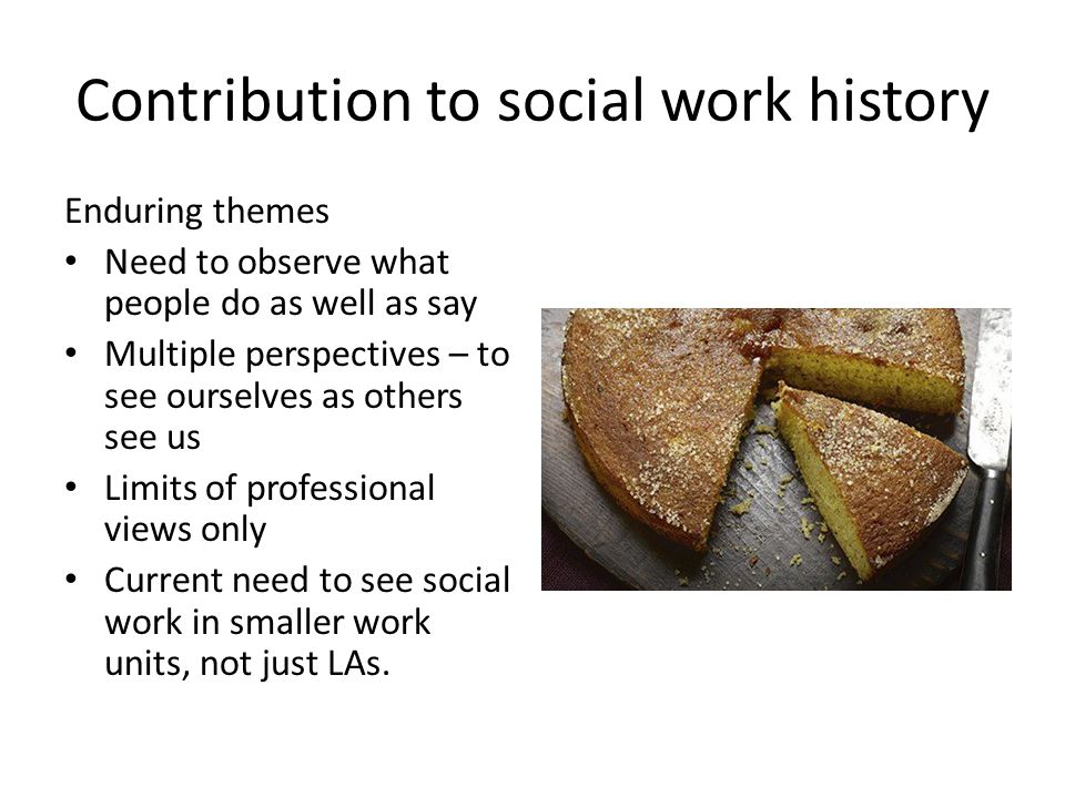 Contribution to social work history Enduring themes Need to observe what people do as well as say Multiple perspectives – to see ourselves as others see us Limits of professional views only Current need to see social work in smaller work units, not just LAs.