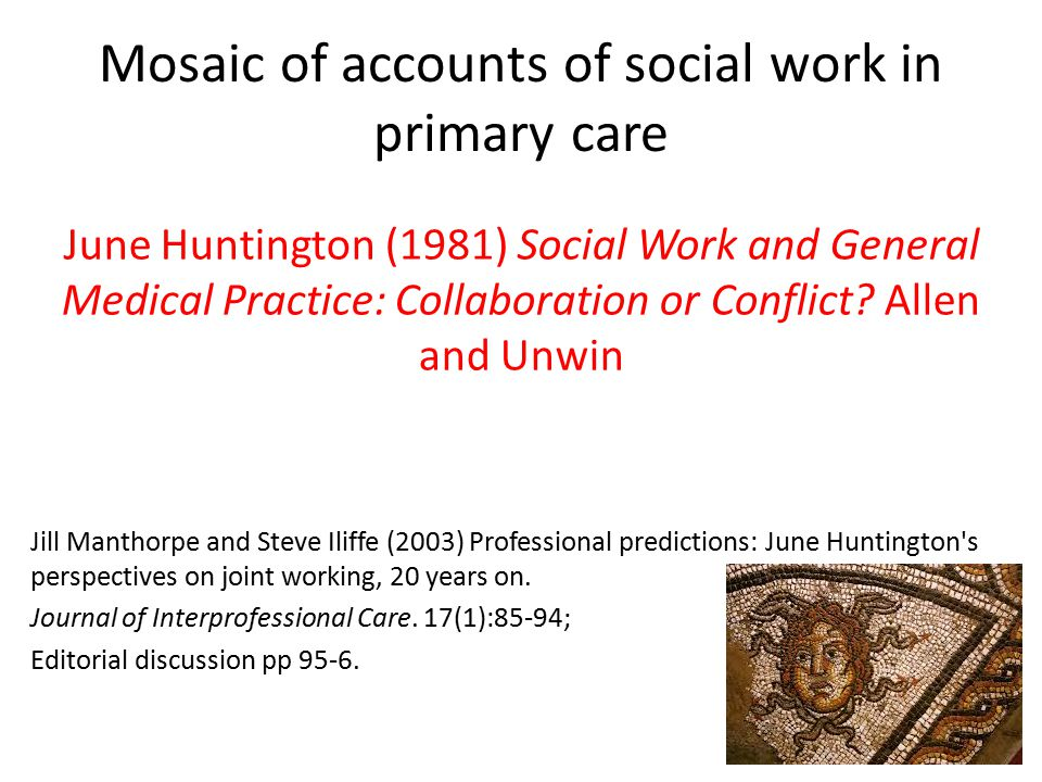 Mosaic of accounts of social work in primary care June Huntington (1981) Social Work and General Medical Practice: Collaboration or Conflict.