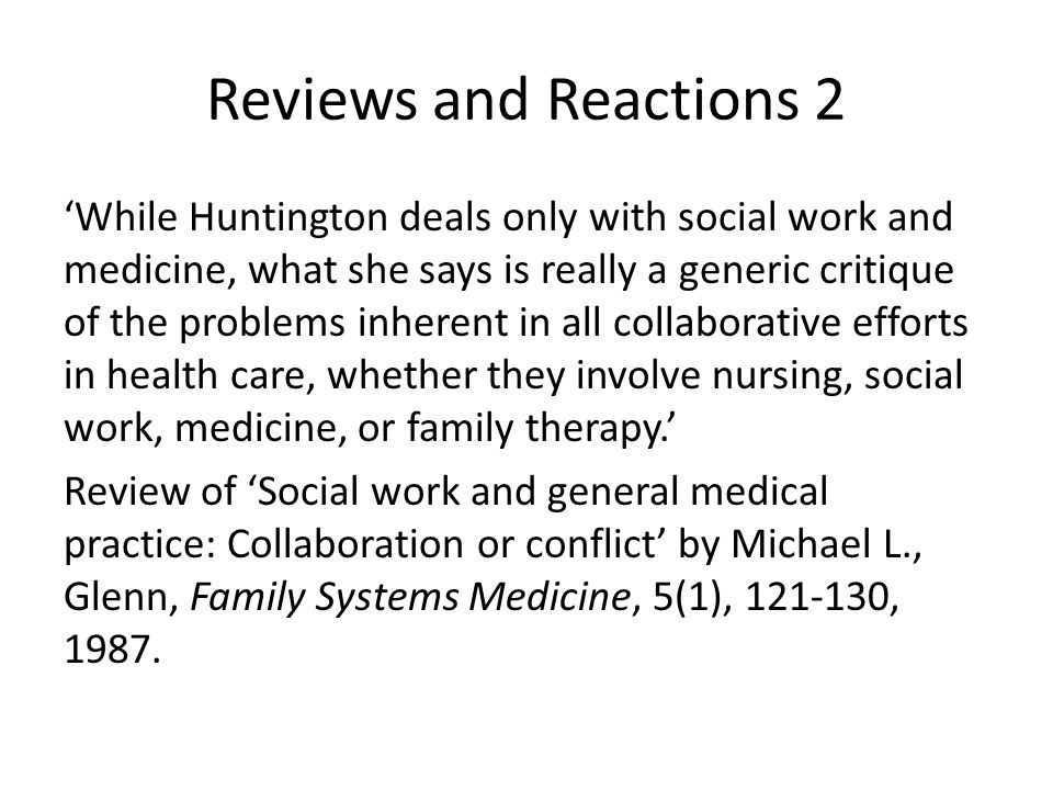 Reviews and Reactions 2 'While Huntington deals only with social work and medicine, what she says is really a generic critique of the problems inherent in all collaborative efforts in health care, whether they involve nursing, social work, medicine, or family therapy.' Review of 'Social work and general medical practice: Collaboration or conflict' by Michael L., Glenn, Family Systems Medicine, 5(1), 121-130, 1987.